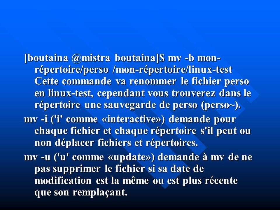 [boutaina @mistra boutaina]$ mv -b mon-répertoire/perso /mon-répertoire/linux-test Cette commande va renommer le fichier perso en linux-test, cependant vous trouverez dans le répertoire une sauvegarde de perso (perso~).